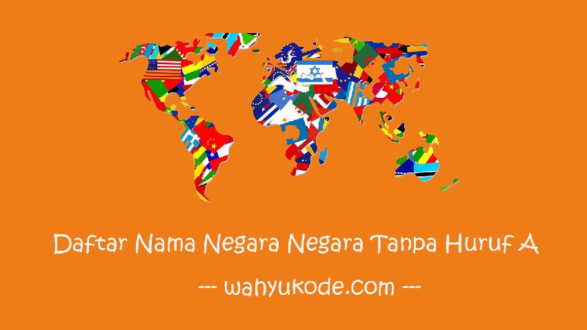 Nama Negara Tanpa Huruf A Terlengkap + Penjelasan